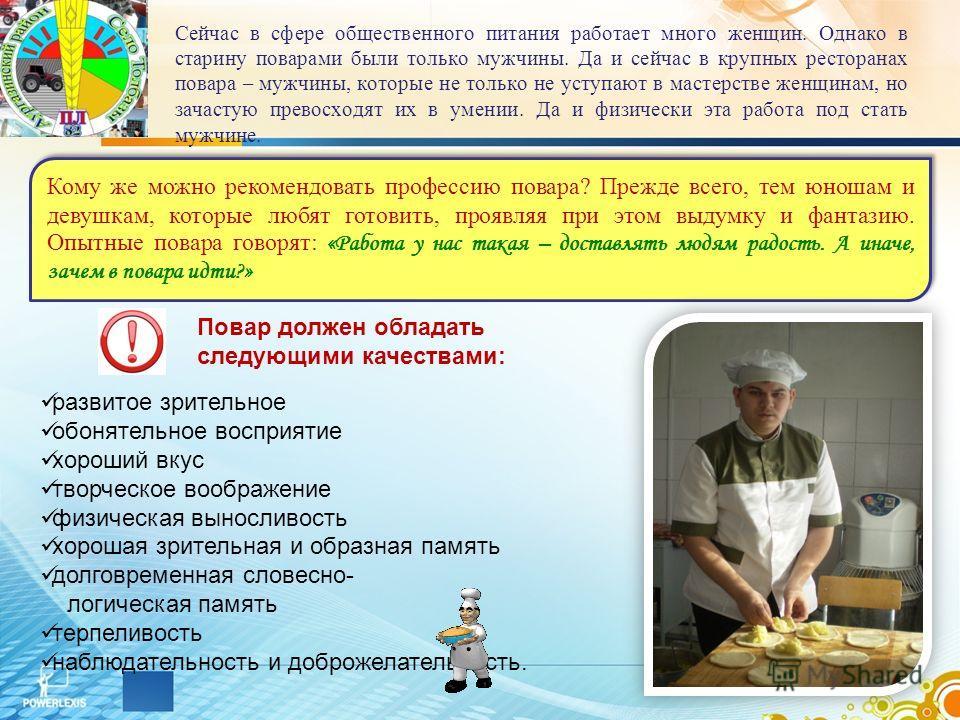 Кому же можно рекомендовать профессию повара? Прежде всего, тем юношам и девушкам, которые любят готовить, проявляя при этом выдумку и фантазию. Опытные повара говорят: «Работа у нас такая – доставлять людям радость. А иначе, зачем в повара идти?» Се