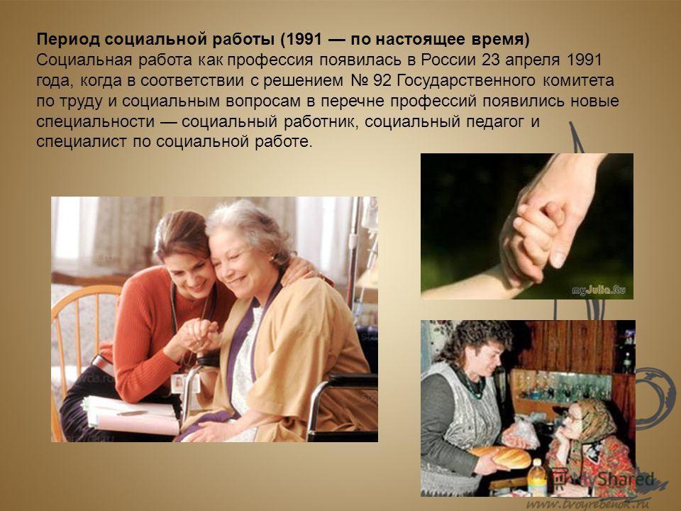 Период социальной работы (1991 по настоящее время) Социальная работа как профессия появилась в России 23 апреля 1991 года, когда в соответствии с решением 92 Государственного комитета по труду и социальным вопросам в перечне профессий появились новые