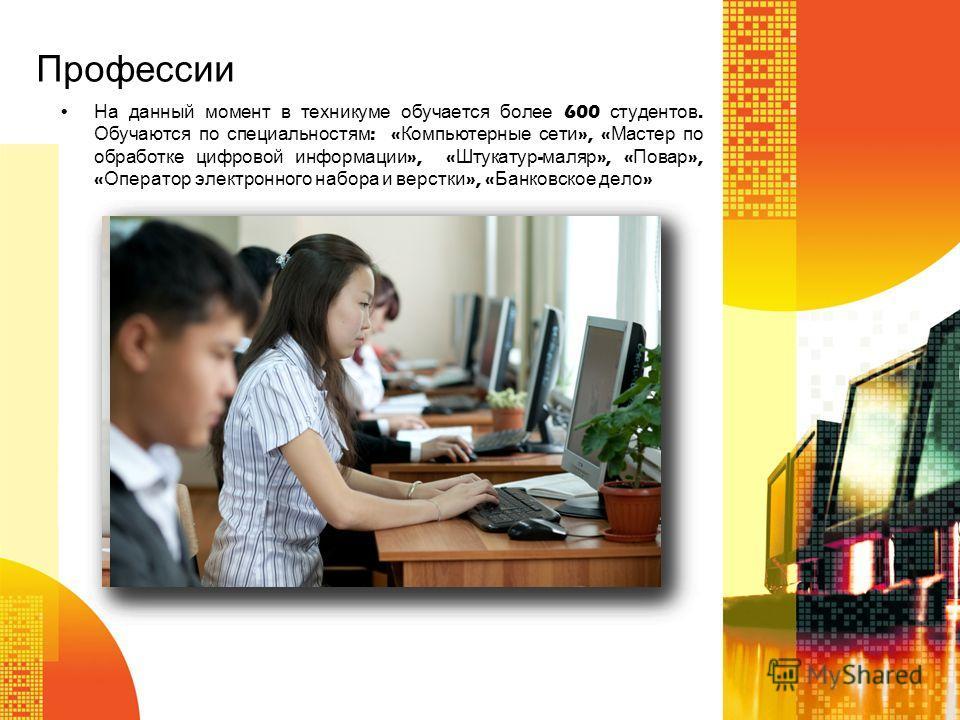 Профессии На данный момент в техникуме обучается более 600 студентов. Обучаются по специальностям : « Компьютерные сети », « Мастер по обработке цифровой информации », « Штукатур - маляр », « Повар », « Оператор электронного набора и верстки », « Бан