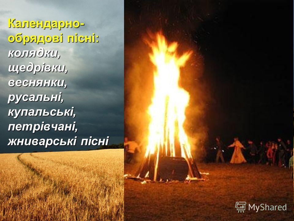 Календарно- обрядові пісні: колядки, щедрівки, веснянки, русальні, купальські, петрівчані, жниварські пісні