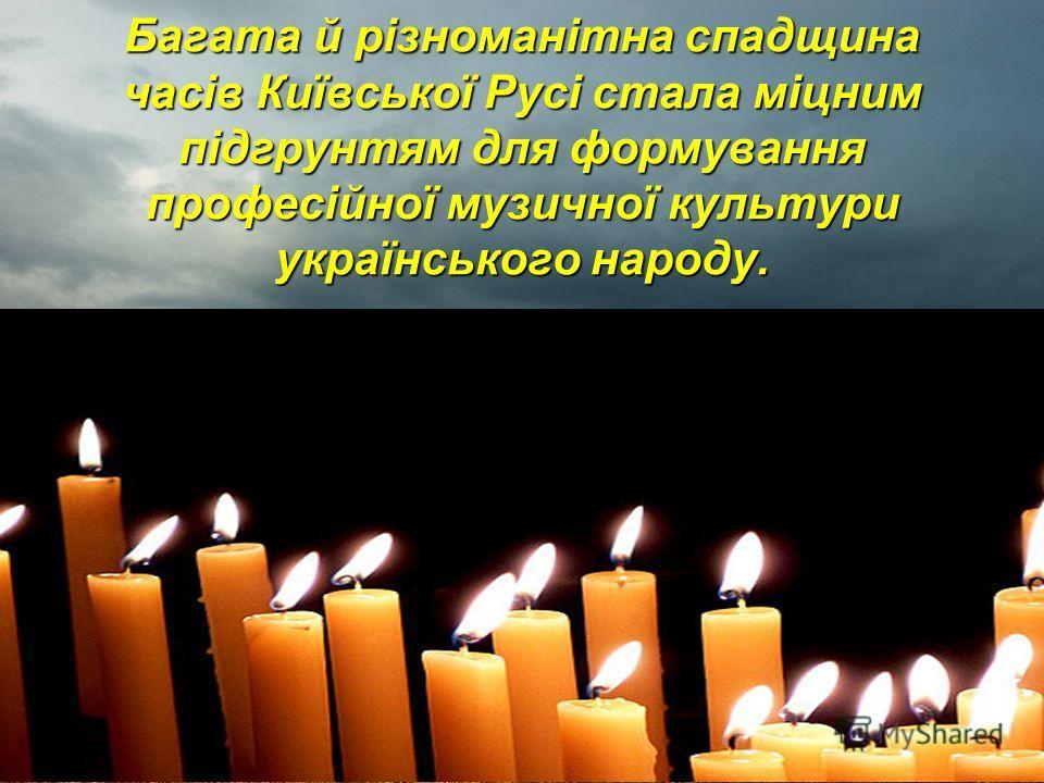 Багата й різноманітна спадщина часів Київської Русі стала міцним підгрунтям для формування професійної музичної культури українського народу.