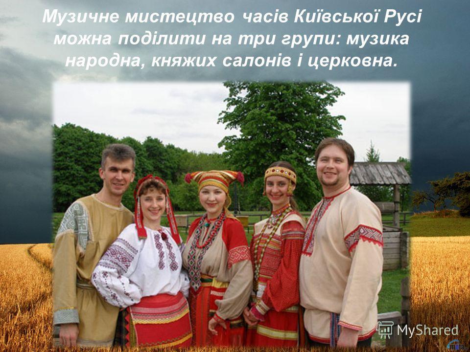 Музичне мистецтво часів Київської Русі можна поділити на три групи: музика народна, княжих салонів і церковна.