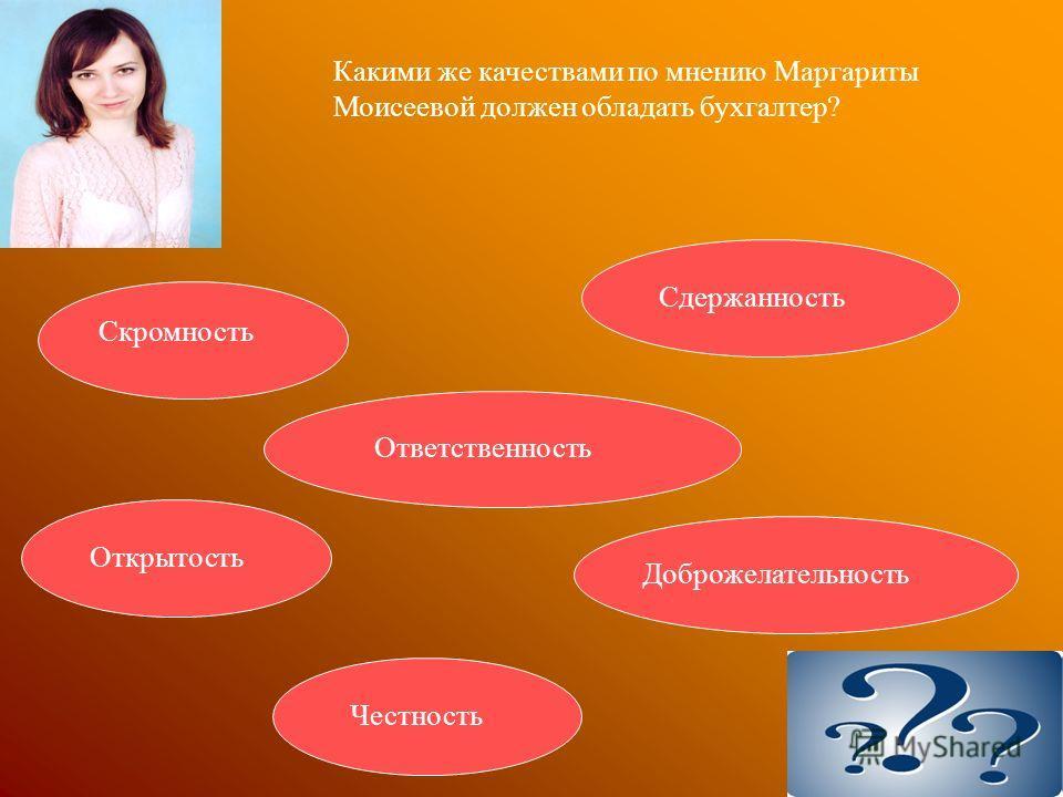 Какими же качествами по мнению Маргариты Моисеевой должен обладать бухгалтер? Скромность Открытость Честность Ответственность Сдержанность Доброжелательность