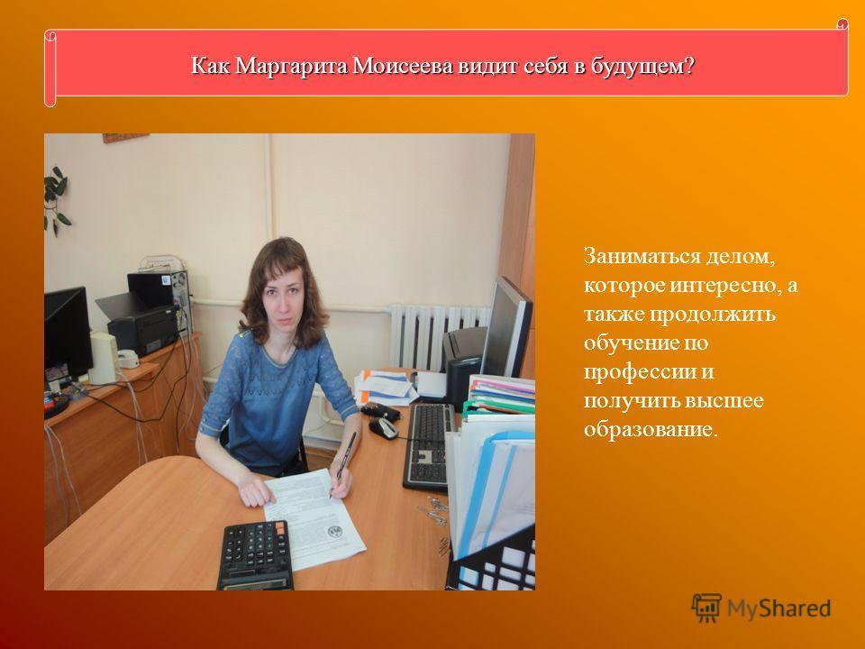 Как Маргарита Моисеева видит себя в будущем? Заниматься делом, которое интересно, а также продолжить обучение по профессии и получить высшее образование.