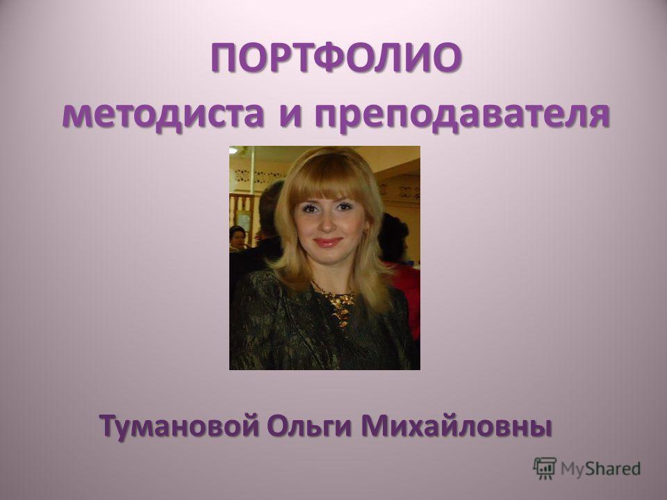 ПОРТФОЛИО методиста и преподавателя Тумановой Ольги Михайловны