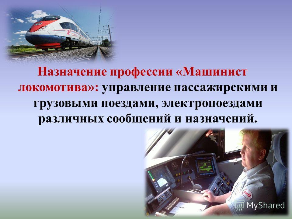 Назначение профессии «Машинист локомотива»: управление пассажирскими и грузовыми поездами, электропоездами различных сообщений и назначений.