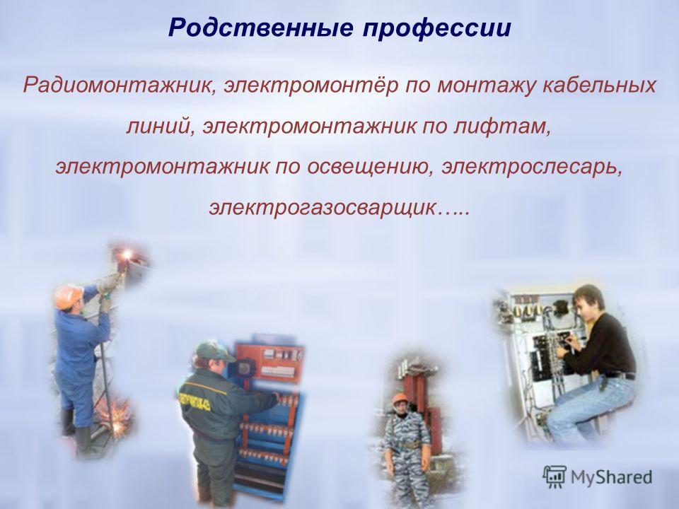 Родственные профессии Радиомонтажник, электромонтёр по монтажу кабельных линий, электромонтажник по лифтам, электромонтажник по освещению, электрослесарь, электрогазосварщик…..