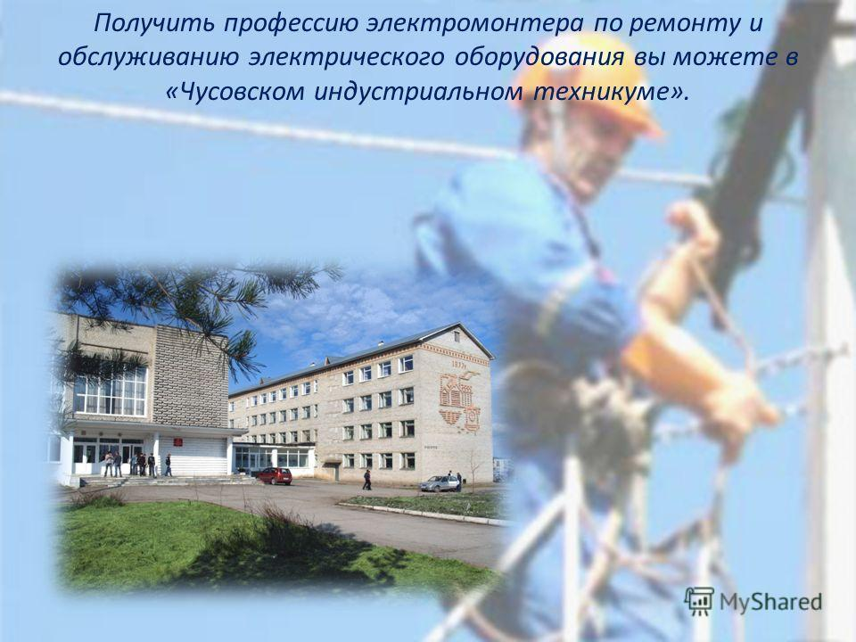 Получить профессию электромонтера по ремонту и обслуживанию электрического оборудования вы можете в «Чусовском индустриальном техникуме».