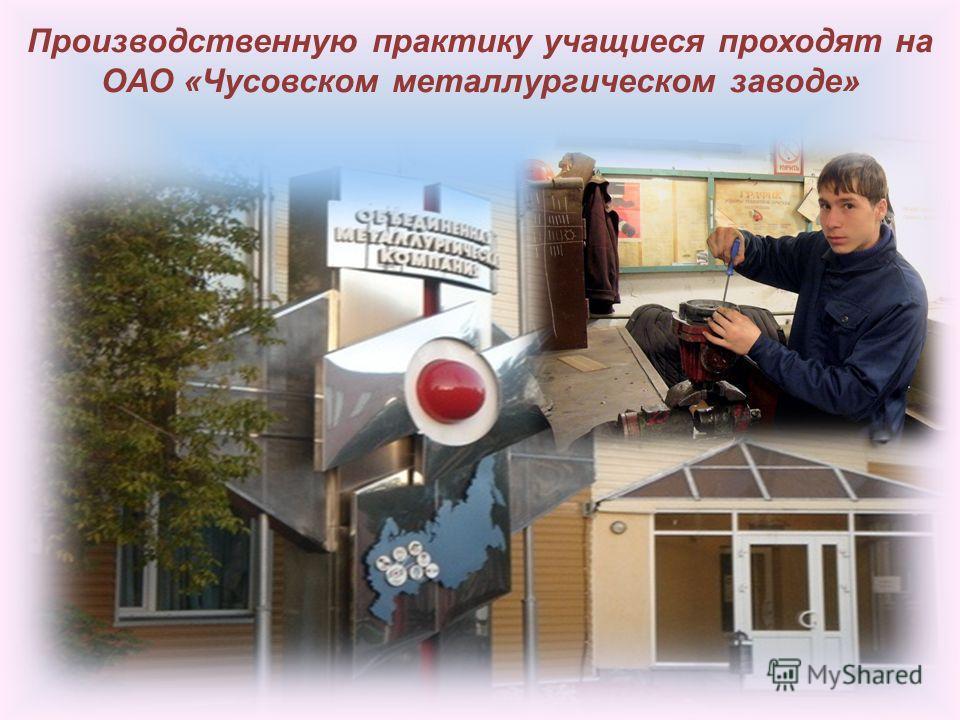 Производственную практику учащиеся проходят на ОАО «Чусовском металлургическом заводе»