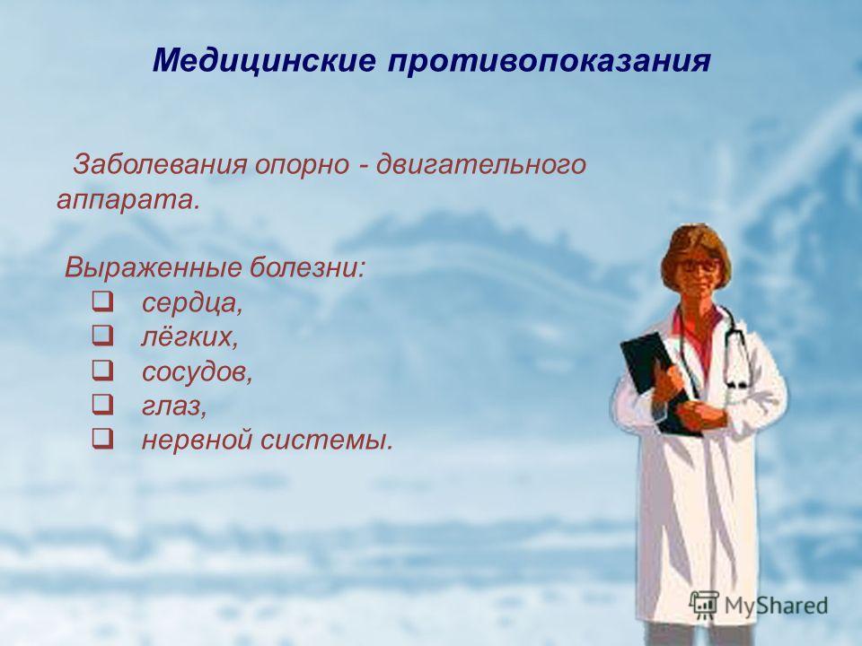Медицинские противопоказания Заболевания опорно - двигательного аппарата. Выраженные болезни: сердца, лёгких, сосудов, глаз, нервной системы.