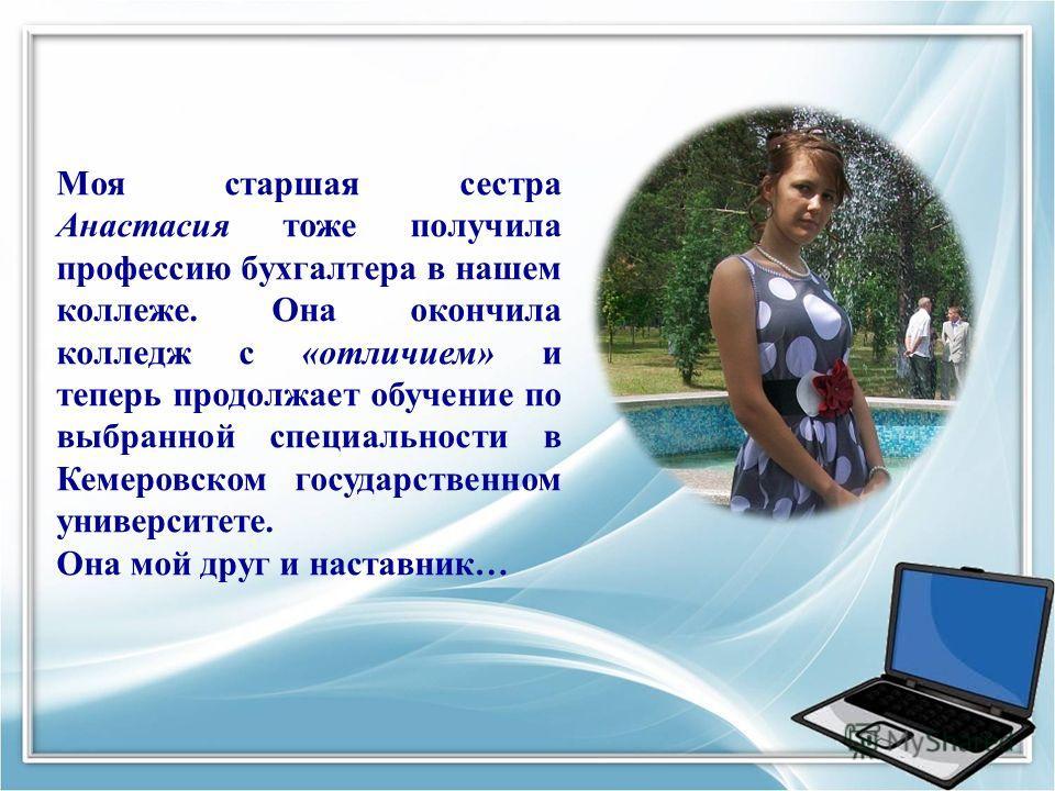 Моя старшая сестра Анастасия тоже получила профессию бухгалтера в нашем коллеже. Она окончила колледж с «отличием» и теперь продолжает обучение по выбранной специальности в Кемеровском государственном университете. Она мой друг и наставник…