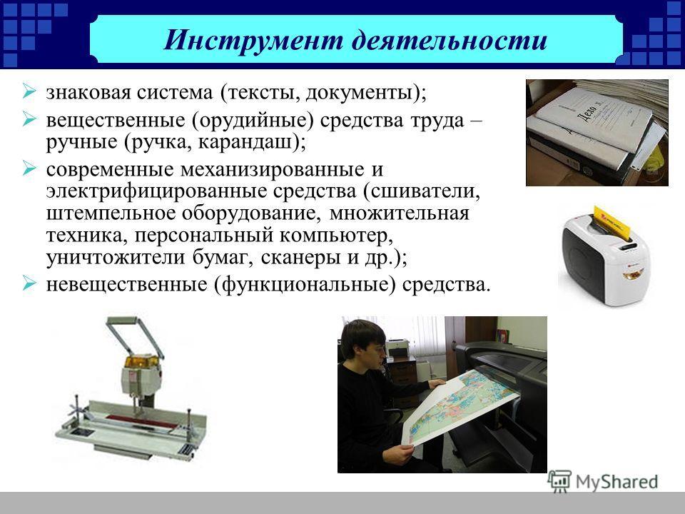 знаковая система (тексты, документы); вещественные (орудийные) средства труда – ручные (ручка, карандаш); современные механизированные и электрифицированные средства (сшиватели, штемпельное оборудование, множительная техника, персональный компьютер,