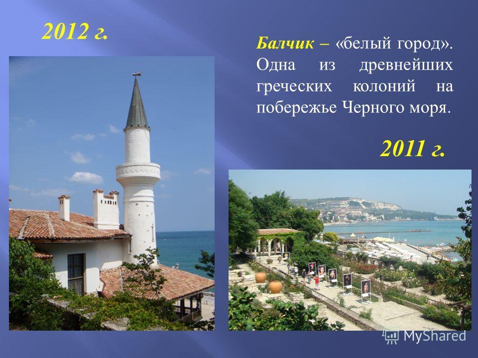 Балчик – « белый город ». Одна из древнейших греческих колоний на побережье Черного моря. 2011 г. 2012 г.