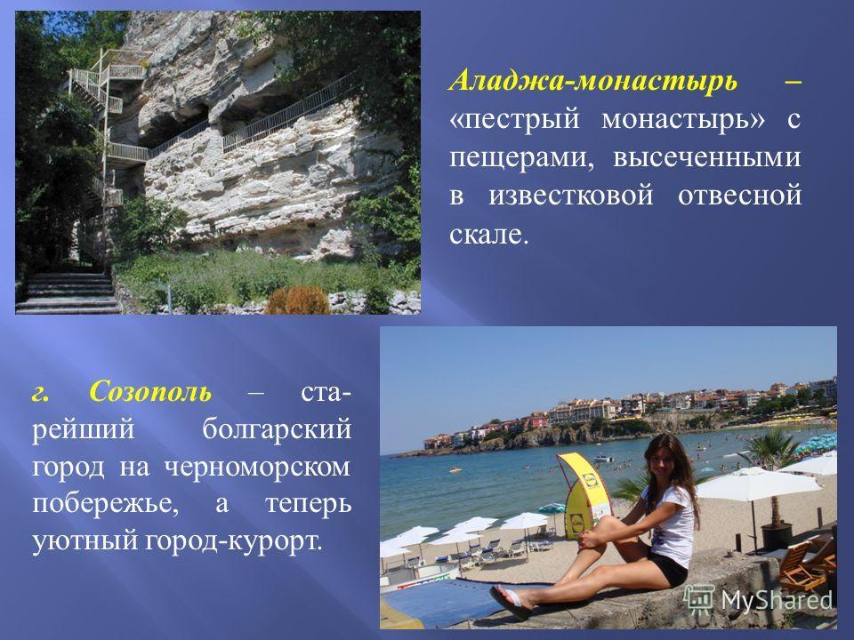 Аладжа-монастырь – «пестрый монастырь» с пещерами, высеченными в известковой отвесной скале. г. Созополь – ста - рейший болгарский город на черноморском побережье, а теперь уютный город - курорт.