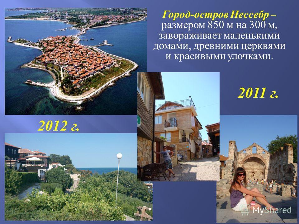 Город - остров Нессебр – размером 850 м на 300 м, завораживает маленькими домами, древними церквями и красивыми улочками. 2011 г. 2012 г.