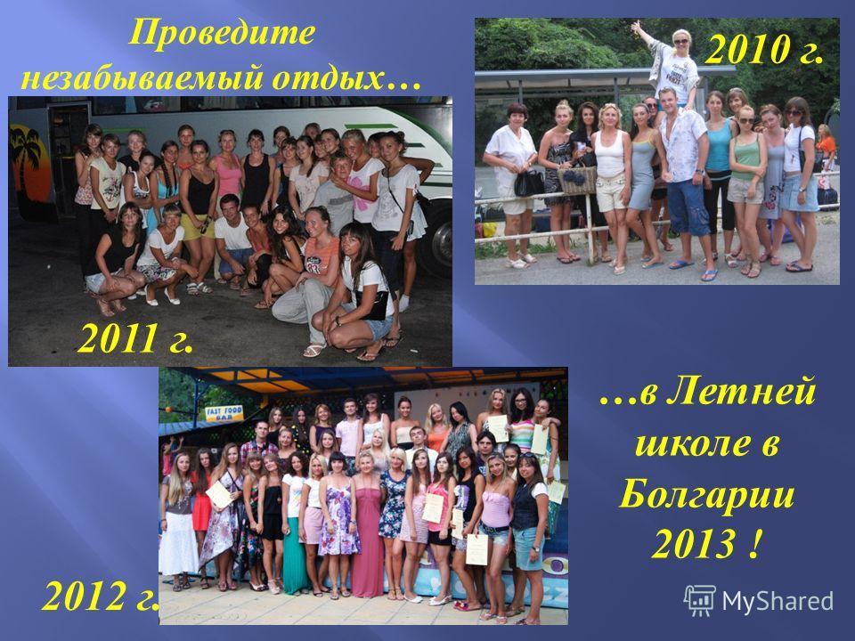 Проведите незабываемый отдых … …в Летней школе в Болгарии 2013 ! 2011 г. 2010 г. 2012 г.