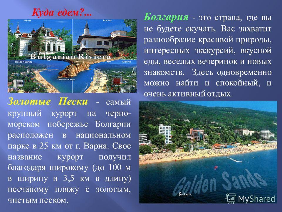 Болгария - это страна, где вы не будете скучать. Вас захватит разнообразие красивой природы, интересных экскурсий, вкусной еды, веселых вечеринок и новых знакомств. Здесь одновременно можно найти и спокойный, и очень активный отдых. Куда едем?... Зол
