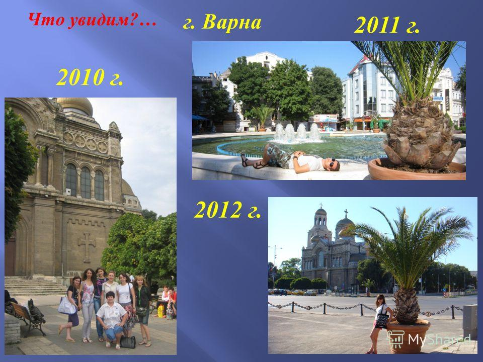 Что увидим?… г. Варна 2010 г. 2011 г. 2012 г.