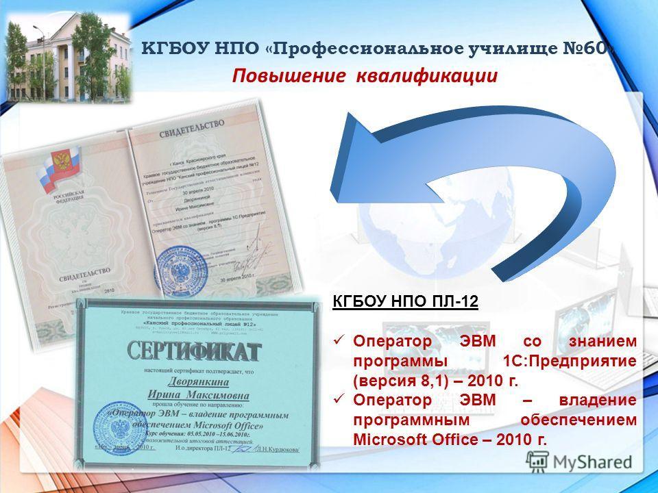 КГБОУ НПО «Профессиональное училище 60» Повышение квалификации КГБОУ НПО ПЛ-12 Оператор ЭВМ со знанием программы 1С:Предприятие (версия 8,1) – 2010 г. Оператор ЭВМ – владение программным обеспечением Microsoft Office – 2010 г.