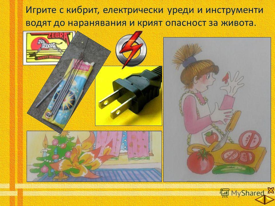 Игрите с кибрит, електрически уреди и инструменти водят до наранявания и крият опасност за живота.