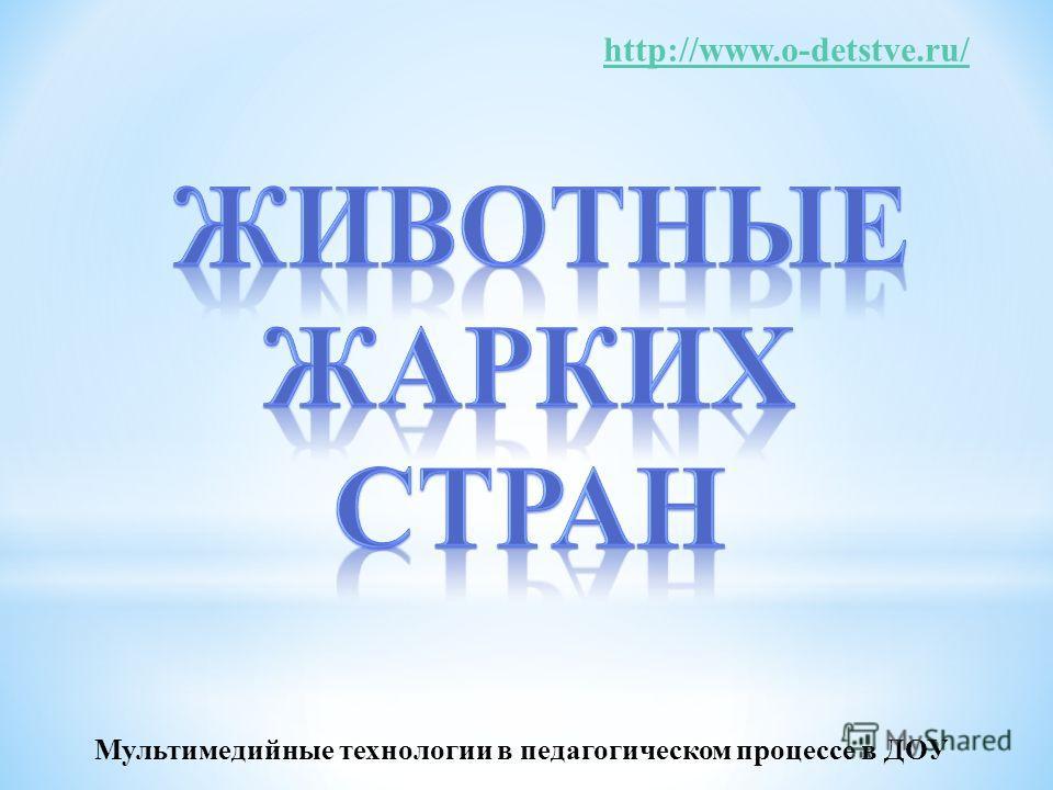 http://www.o-detstve.ru/ Мультимедийные технологии в педагогическом процессе в ДОУ