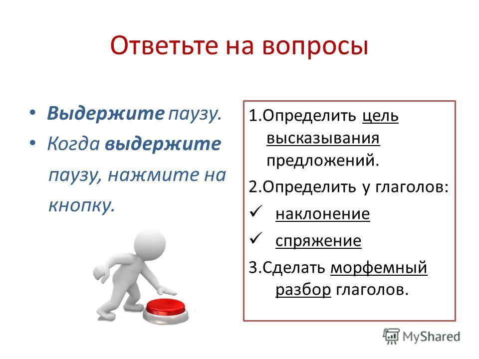 Ответьте на вопросы Выдержите паузу. Когда выдержите паузу, нажмите на кнопку. 1.Определить цель высказывания предложений. 2.Определить у глаголов: наклонение спряжение 3.Сделать морфемный разбор глаголов.