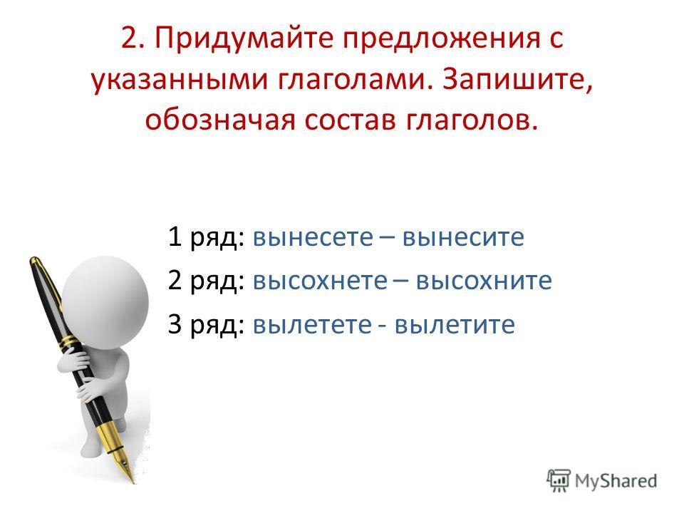 2. Придумайте предложения с указанными глаголами. Запишите, обозначая состав глаголов. 1 ряд: вынесете – вынесите 2 ряд: высохнете – высохните 3 ряд: вылетете - вылетите