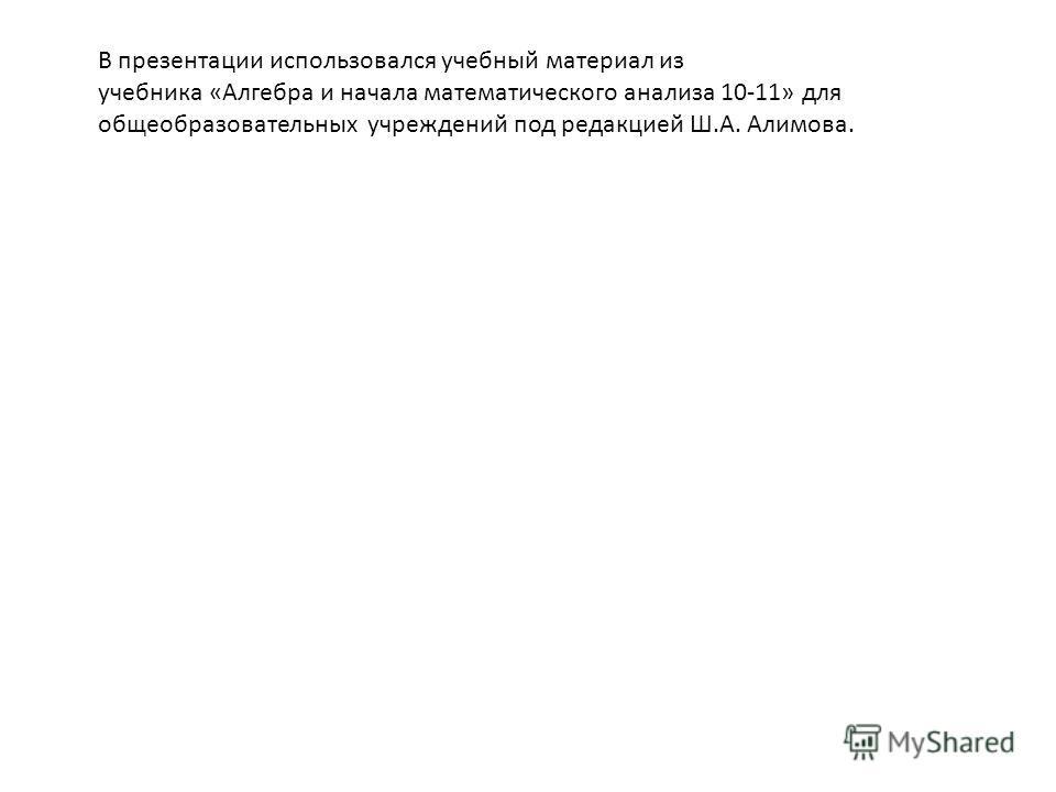 В презентации использовался учебный материал из учебника «Алгебра и начала математического анализа 10-11» для общеобразовательных учреждений под редакцией Ш.А. Алимова.