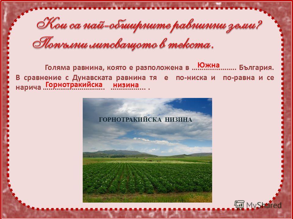 Голяма равнина, която е разположена в ………………….. България. В сравнение с Дунавската равнина тя е по-ниска и по-равна и се нарича ………………………….. …………….... ГОРНОТРАКИЙСКА НИЗИНА Южна Горнотракийска низина