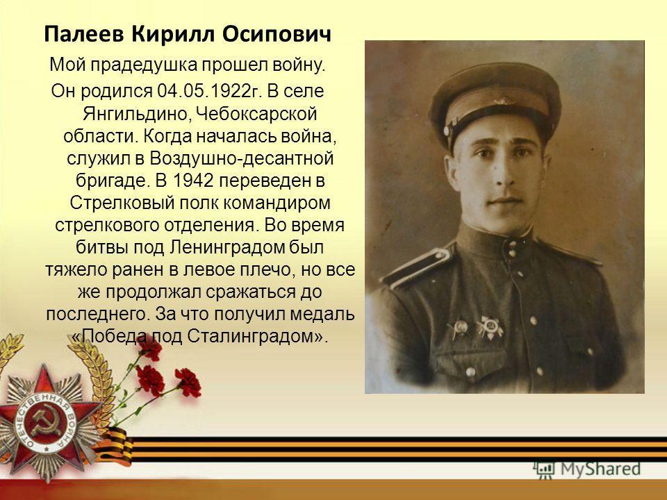 Палеев Кирилл Осипович Мой прадедушка прошел войну. Он родился 04.05.1922 г. В селе Янгильдино, Чебоксарской области. Когда началась война, служил в Воздушно-десантной бригаде. В 1942 переведен в Стрелковый полк командиром стрелкового отделения. Во в