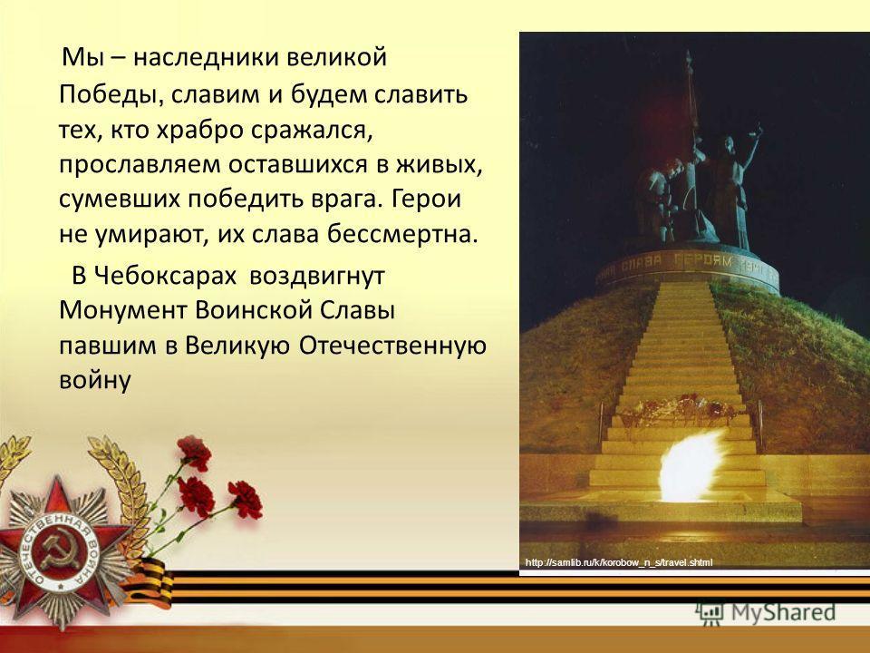 Мы – наследники великой Победы, славим и будем славить тех, кто храбро сражался, прославляем оставшихся в живых, сумевших победить врага. Герои не умирают, их слава бессмертна. В Чебоксарах воздвигнут Монумент Воинской Славы павшим в Великую Отечеств