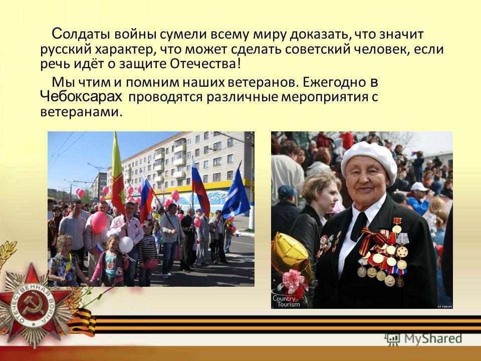 С олдаты войны сумели всему миру доказать, что значит русский характер, что может сделать советский человек, если речь идёт о защите Отечества! Мы чтим и помним наших ветеранов. Ежегодно в Чебоксарах проводятся различные мероприятия с ветеранами.