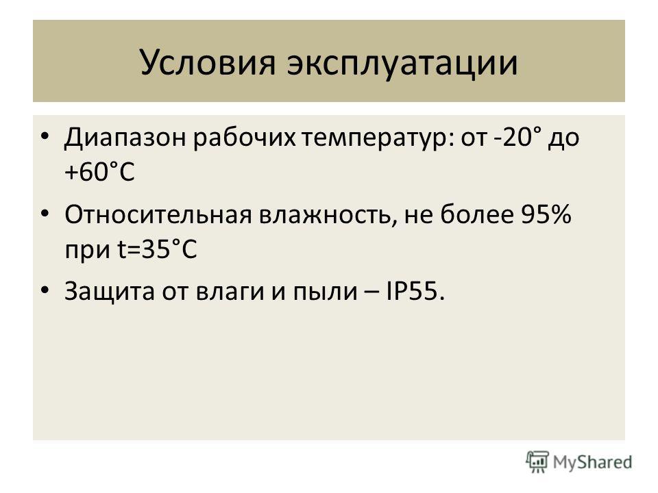 Диапазон рабочих температур: от -20° до +60°C Относительная влажность, не более 95% при t=35°C Защита от влаги и пыли – IP55. Условия эксплуатации