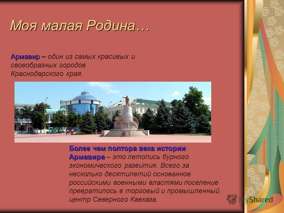 Моя малая Родина… Армавир – один из самых красивых и своеобразных городов Краснодарского края. Более чем полтора века истории Армавира Более чем полтора века истории Армавира – это летопись бурного экономического развития. Всего за несколько десятиле