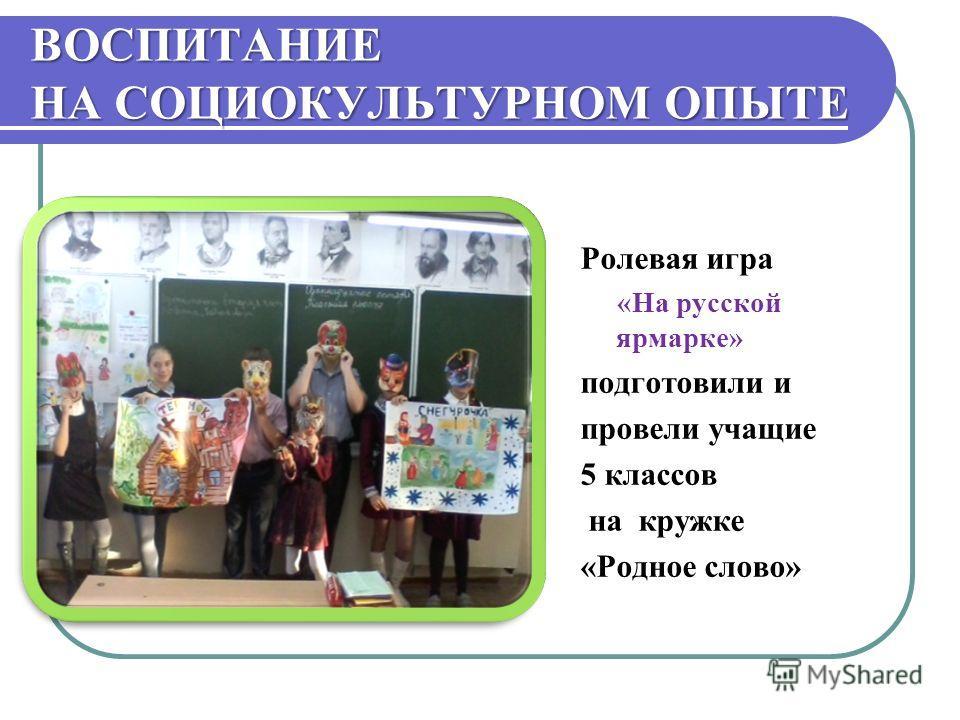 ВОСПИТАНИЕ НА СОЦИОКУЛЬТУРНОМ ОПЫТЕ Ролевая игра «На русской ярмарке» подготовили и провели учащие 5 классов на кружке «Родное слово»