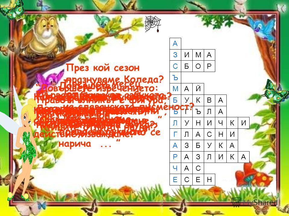А З СБОР Ъ МАЙ АВКУБ ЛЪГЪ ИКЧИНУЛ ГИНСАЛ АЗБАКУ РАЗЛИКА ЧАС ЕСНЕ Довършете изречението: Когато извършваме действие събиране, полученото число се нарича... Коя е 27 буква от азбуката? Първата буква от азбуката. ИМА През кой сезон празнуваме Коледа? Пр