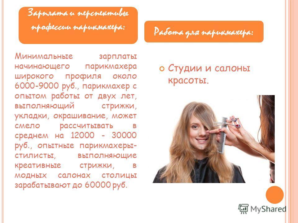 Минимальные зарплаты начинающего парикмахера широкого профиля около 6000-9000 руб., парикмахер с опытом работы от двух лет, выполняющий стрижки, укладки, окрашивание, может смело рассчитывать в среднем на 12000 - 30000 руб., опытные парикмахеры- стил