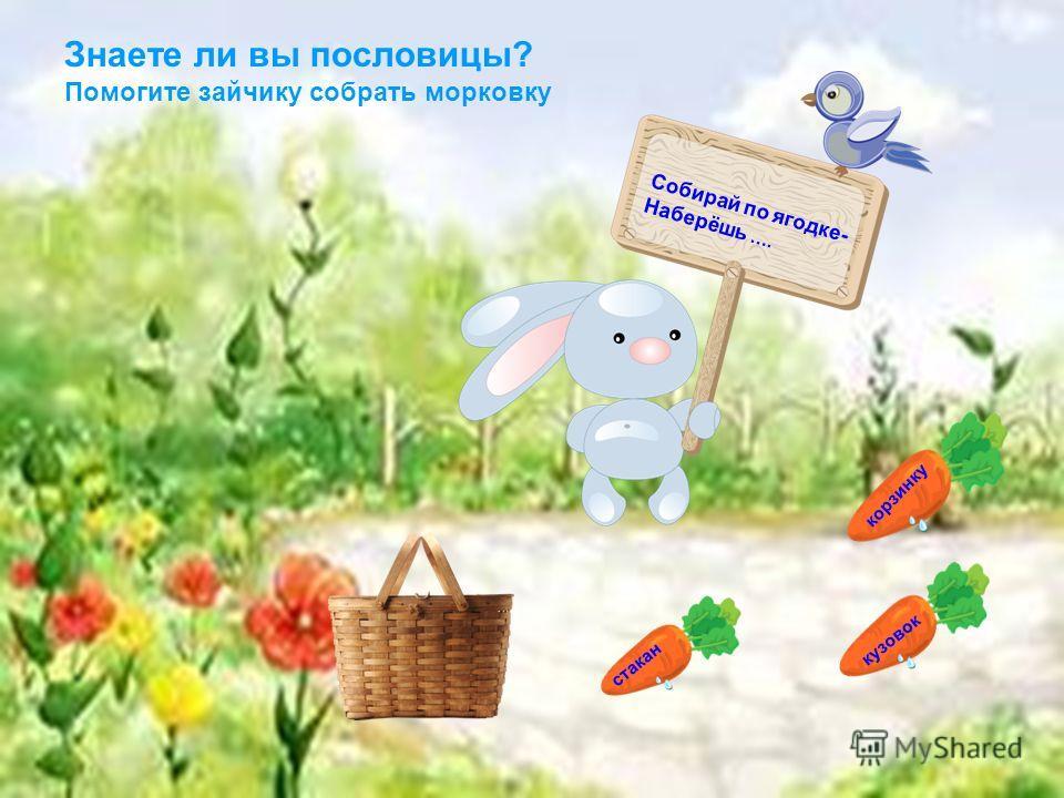 корзинку кузовок Знаете ли вы пословицы? Помогите зайчику собрать морковку Собирай по ягодке- Наберёшь …. стакан