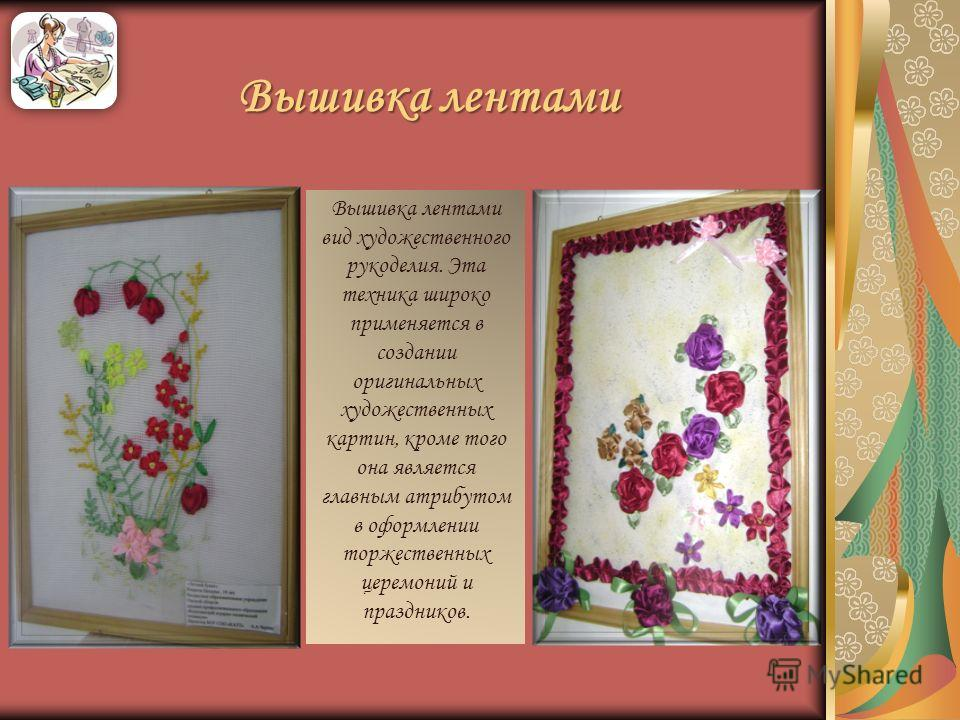 Вышивка лентами Вышивка лентами вид художественного рукоделия. Эта техника широко применяется в создании оригинальных художественных картин, кроме того она является главным атрибутом в оформлении торжественных церемоний и праздников.