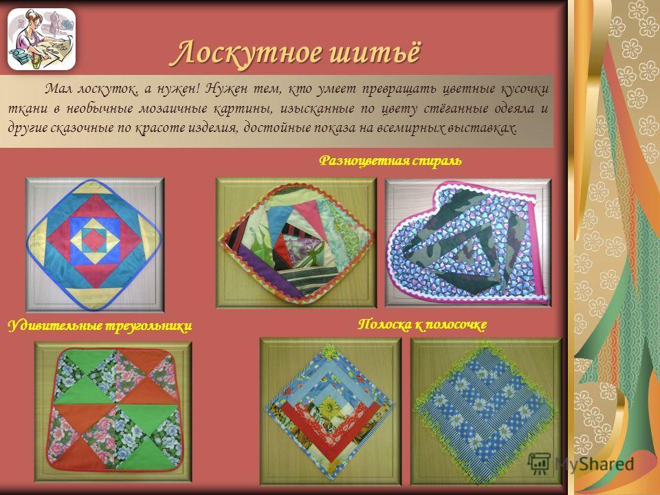 Лоскутное шитьё Мал лоскуток, а нужен! Нужен тем, кто умеет превращать цветные кусочки ткани в необычные мозаичные картины, изысканные по цвету стёганные одеяла и другие сказочные по красоте изделия, достойные показа на всемирных выставках. Удивитель