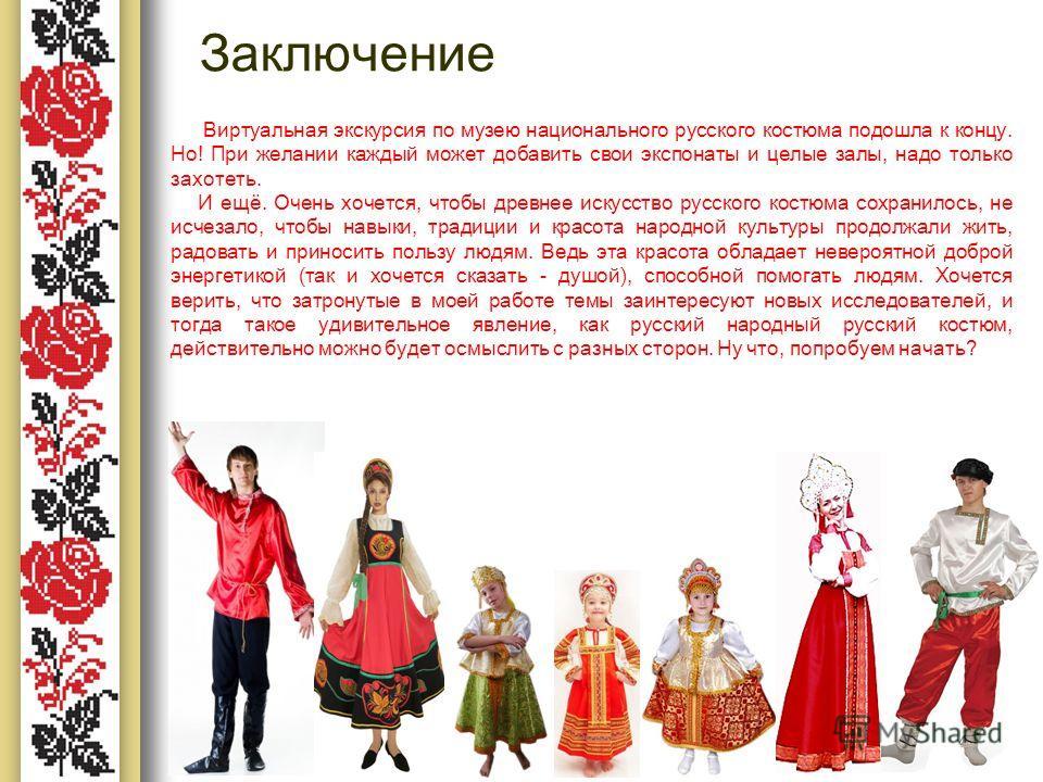 Виртуальная экскурсия по музею национального русского костюма подошла к концу. Но! При желании каждый может добавить свои экспонаты и целые залы, надо только захотеть. И ещё. Очень хочется, чтобы древнее искусство русского костюма сохранилось, не исч