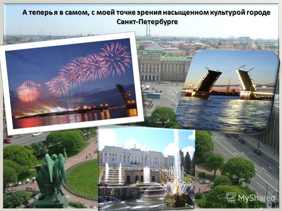 А теперь я в самом, с моей точке зрения насыщенном культурой городе Санкт-Петербурге Санкт-Петербурге