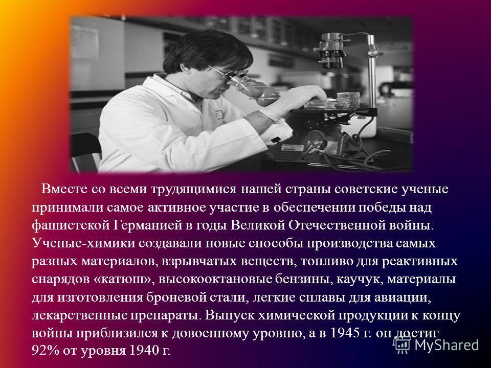 Вместе со всеми трудящимися нашей страны советские ученые принимали самое активное участие в обеспечении победы над фашистской Германией в годы Великой Отечественной войны. Ученые-химики создавали новые способы производства самых разных материалов, в
