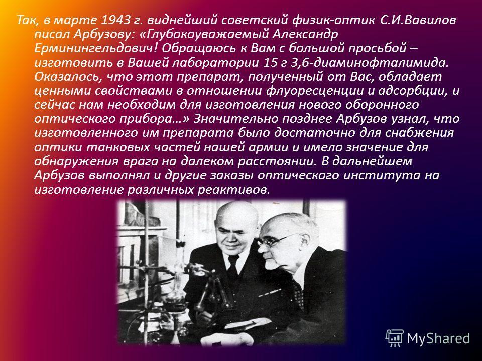 Так, в марте 1943 г. виднейший советский физик-оптик С.И.Вавилов писал Арбузову: «Глубокоуважаемый Александр Ерминингельдович! Обращаюсь к Вам с большой просьбой – изготовить в Вашей лаборатории 15 г 3,6-диаминофталимида. Оказалось, что этот препарат