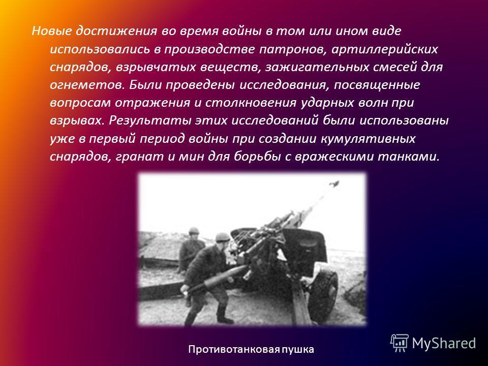 Новые достижения во время войны в том или ином виде использовались в производстве патронов, артиллерийских снарядов, взрывчатых веществ, зажигательных смесей для огнеметов. Были проведены исследования, посвященные вопросам отражения и столкновения уд