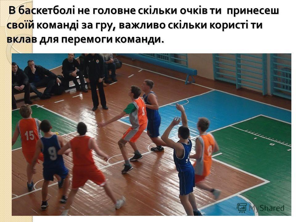 В баскетболі не головне скільки очків ти принесеш своїй команді за гру, важливо скільки користі ти вклав для перемоги команди. В баскетболі не головне скільки очків ти принесеш своїй команді за гру, важливо скільки користі ти вклав для перемоги коман