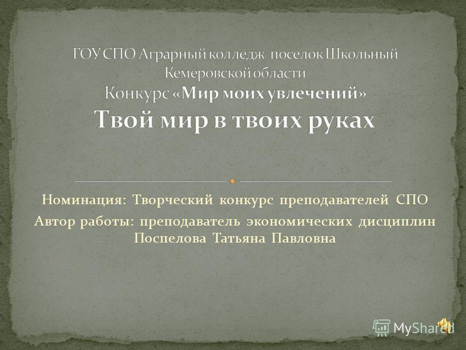 Номинация: Творческий конкурс преподавателей СПО Автор работы: преподаватель экономических дисциплин Поспелова Татьяна Павловна