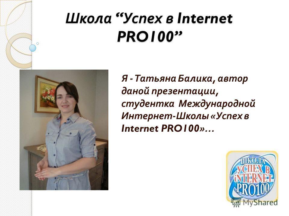 Школа Успех в Internet PRO100 Я - Татьяна Балика, автор даной презентации, студентка Международной Интернет - Школы « Успех в Internet PRO100»…