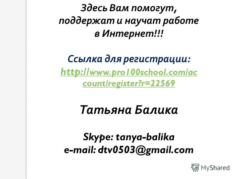 Здесь Вам помогут, поддержат и научат работе в Интернет !!! Ссылка для регистрации : http:// www.pro100school.com/ac count/register?r=22569 Татьяна Балика Skype: tanya-balika e-mail: dtv0503@gmail.com