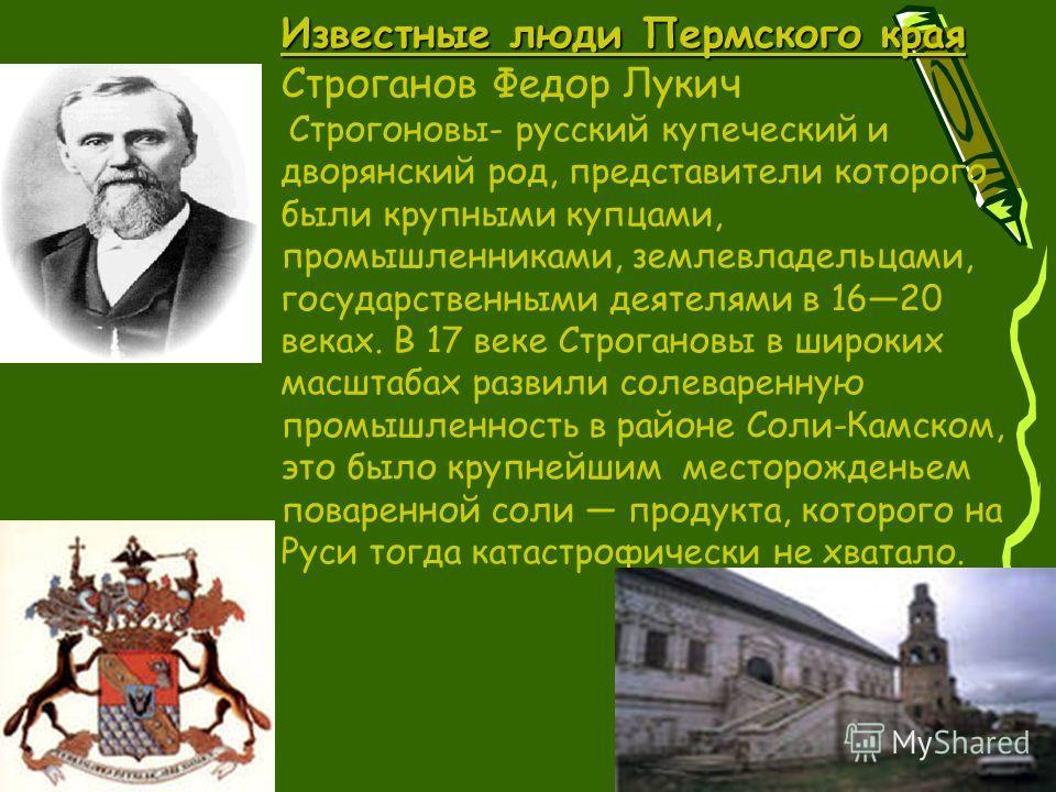 Известные люди Пермского края Строганов Федор Лукич Строгоновы- русский купеческий и дворянский род, представители которого были крупными купцами, промышленниками, землевладельцами, государственными деятелями в 1620 веках. В 17 веке Строгановы в широ
